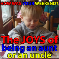 How Was Your Weekend 022 – The JOYS of being an aunt or an uncle